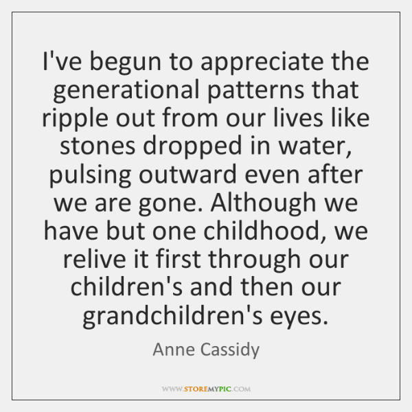 I've begun to appreciate the generational patterns that ripple out from our ...