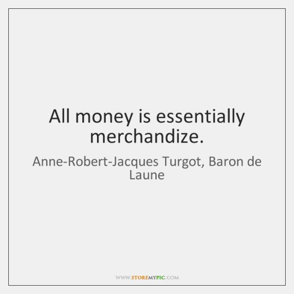 All money is essentially merchandize.