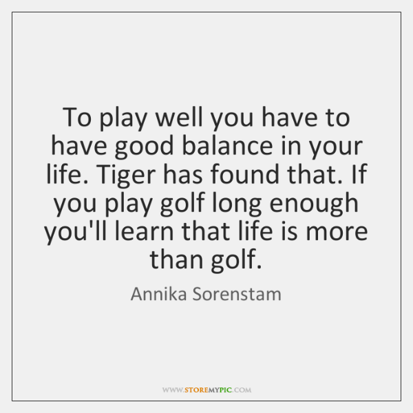 To play well you have to have good balance in your life. ...