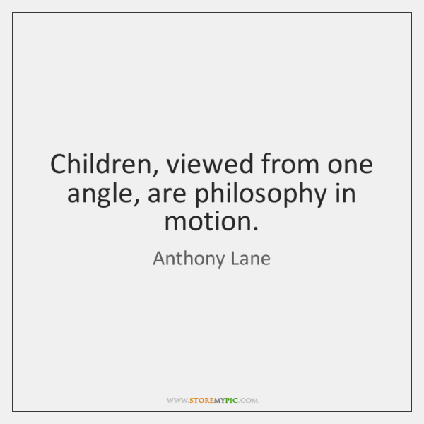Children, viewed from one angle, are philosophy in motion.