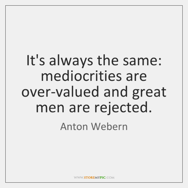 It's always the same: mediocrities are over-valued and great men are rejected.