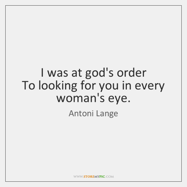 I was at god's order   To looking for you in every woman's ...