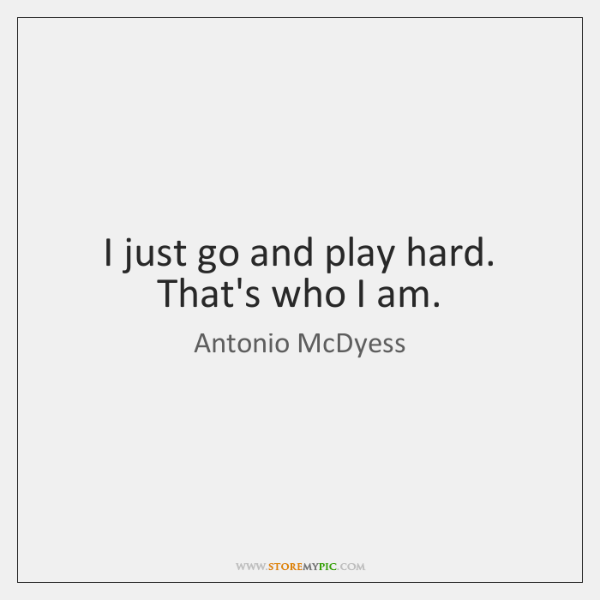I just go and play hard. That's who I am.