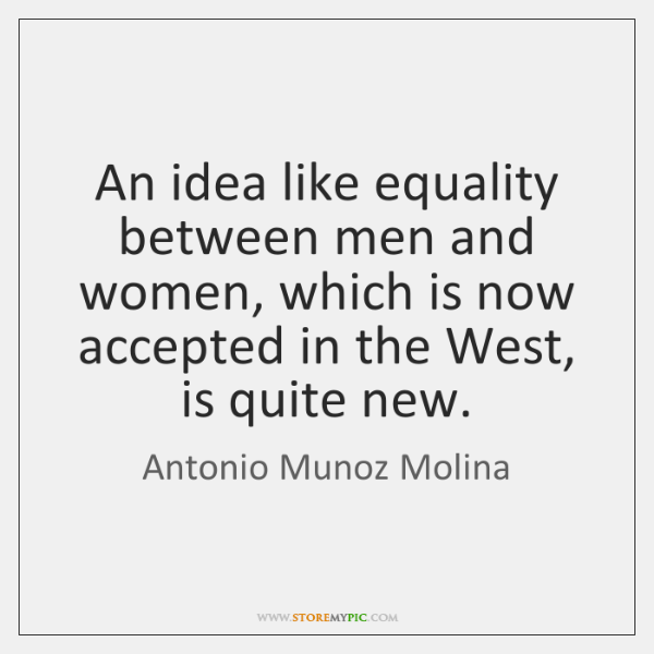 An idea like equality between men and women, which is now accepted ...
