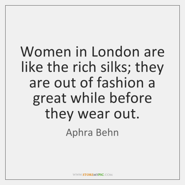 Women in London are like the rich silks; they are out of ...