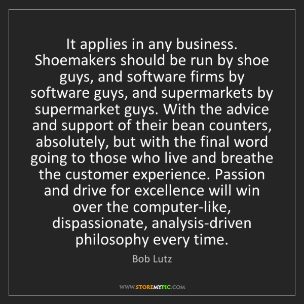 Bob Lutz: It applies in any business. Shoemakers should be run...