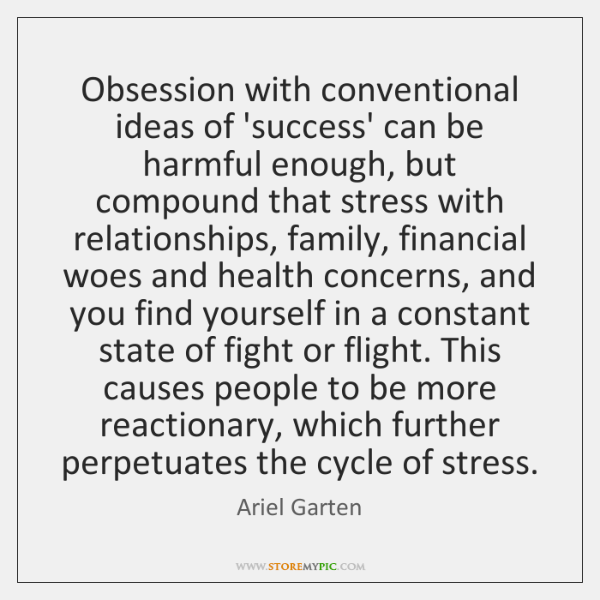 Obsession with conventional ideas of 'success' can be harmful enough, but compound ...