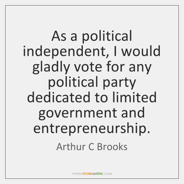 As a political independent, I would gladly vote for any political party ...