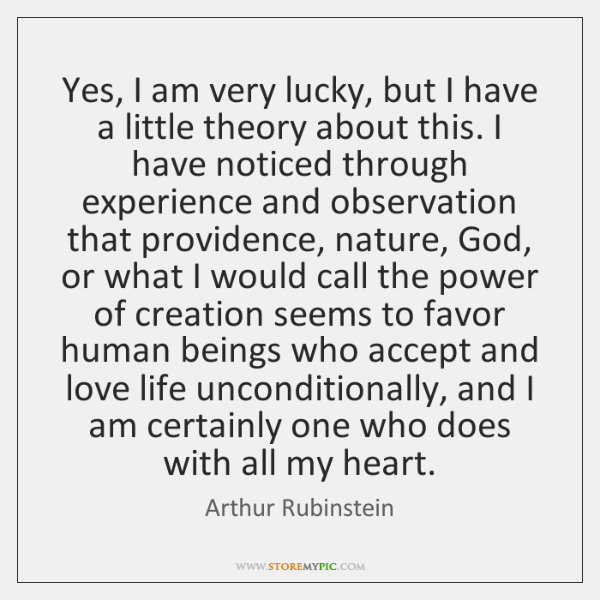 Yes, I am very lucky, but I have a little theory about ...
