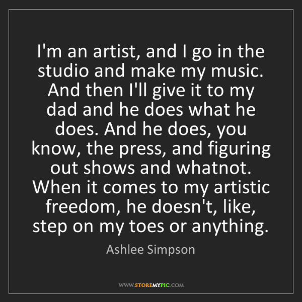 Ashlee Simpson: I'm an artist, and I go in the studio and make my music....