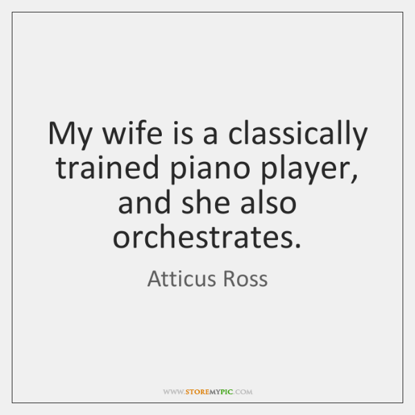 My wife is a classically trained piano player, and she also orchestrates.