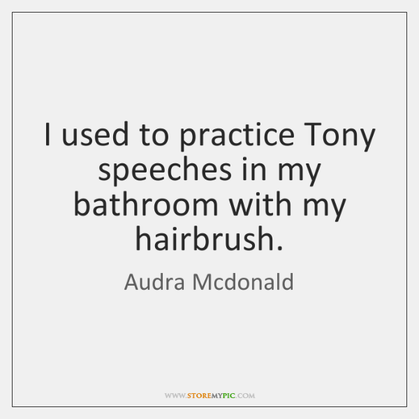 I used to practice Tony speeches in my bathroom with my hairbrush.
