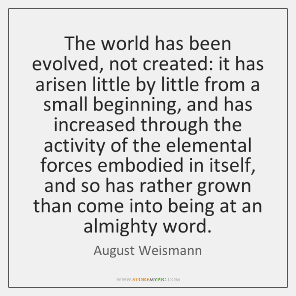 The world has been evolved, not created: it has arisen little by ...