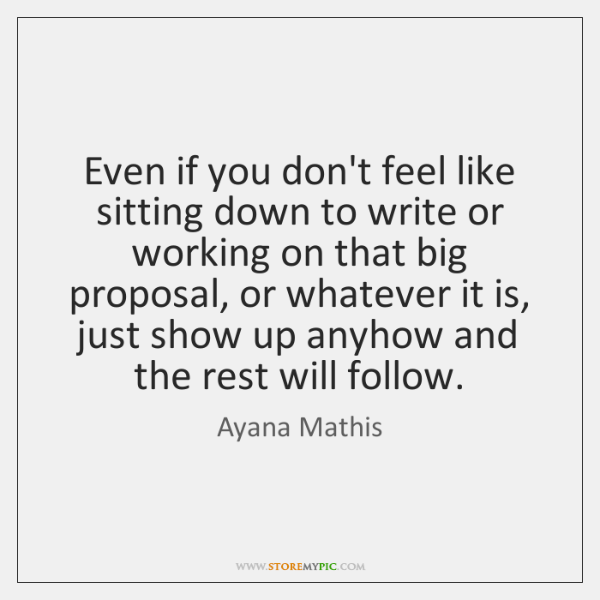 Even if you don't feel like sitting down to write or working ...