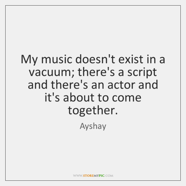 My music doesn't exist in a vacuum; there's a script and there's ...