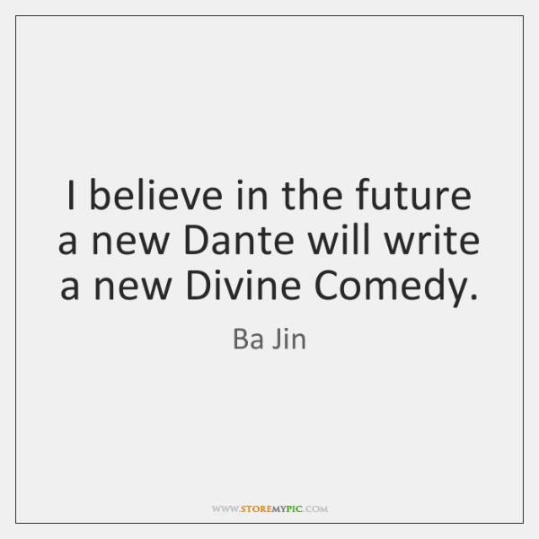 I believe in the future a new Dante will write a new ...