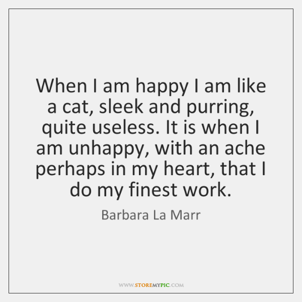 When I am happy I am like a cat, sleek and purring, ...