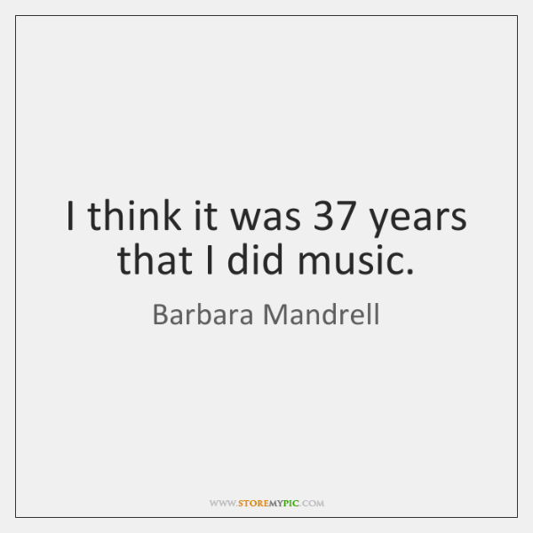 I think it was 37 years that I did music.