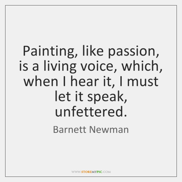 Painting, like passion, is a living voice, which, when I hear it, ...