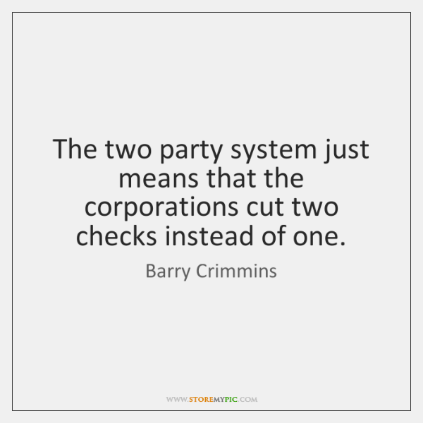 The two party system just means that the corporations cut two checks ...