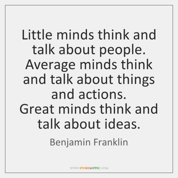 Little minds think and talk about people.   Average minds think and talk ...