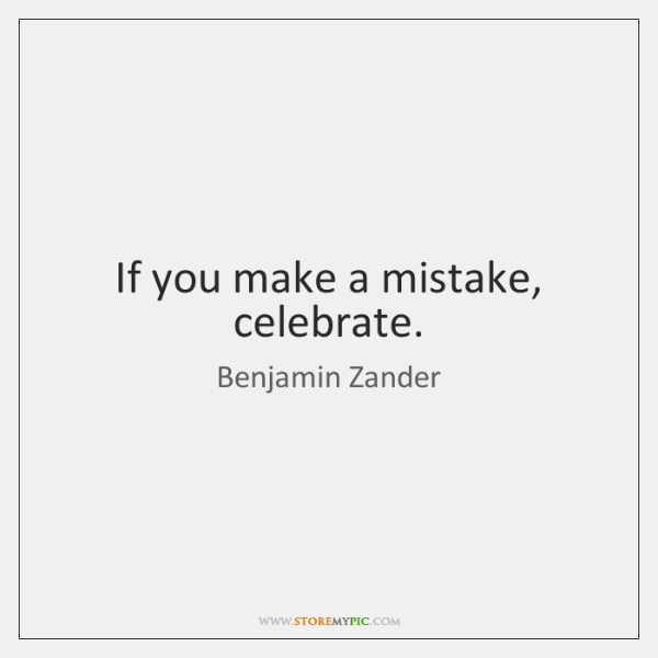 If you make a mistake, celebrate.