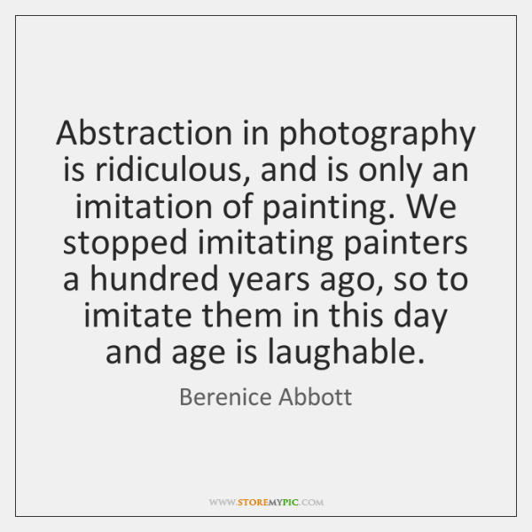 Abstraction in photography is ridiculous, and is only an imitation of painting. ...