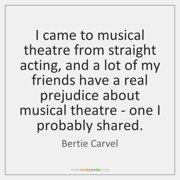 I came to musical theatre from straight acting, and a lot of ...