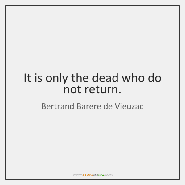 It is only the dead who do not return.