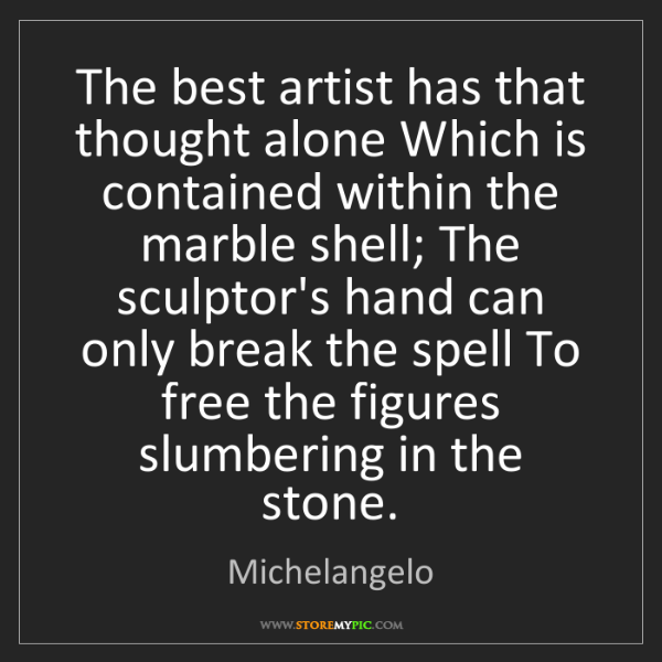 Michelangelo: The best artist has that thought alone Which is contained...