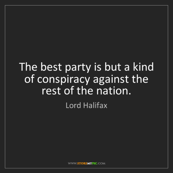 Lord Halifax: The best party is but a kind of conspiracy against the...