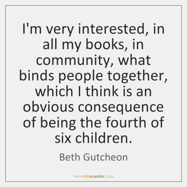 I'm very interested, in all my books, in community, what binds people ...