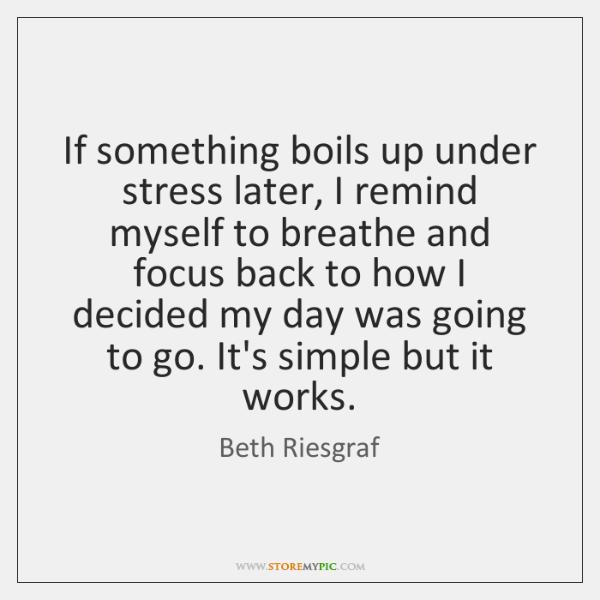 If something boils up under stress later, I remind myself to breathe ...
