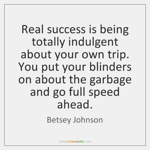 Real success is being totally indulgent about your own trip. You put ...