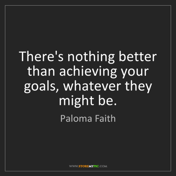 Paloma Faith: There's nothing better than achieving your goals, whatever...