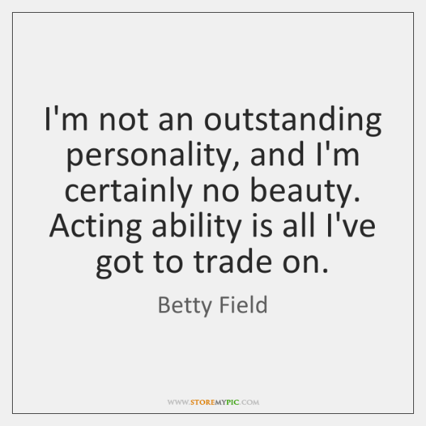 I'm not an outstanding personality, and I'm certainly no beauty. Acting ability ...