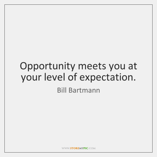Opportunity meets you at your level of expectation.