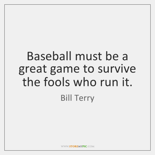 Baseball must be a great game to survive the fools who run ...