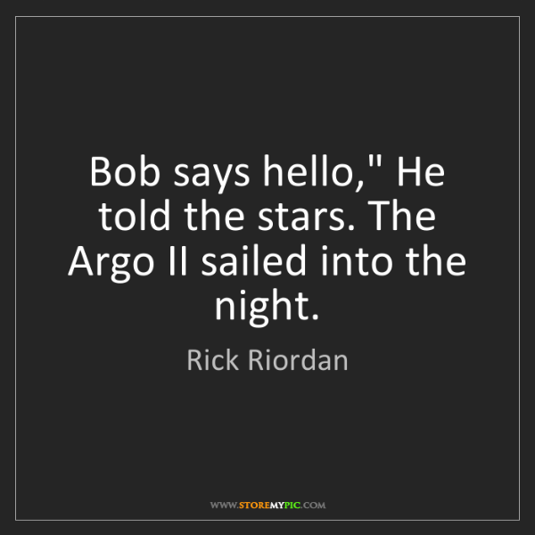 "Rick Riordan: Bob says hello,"" He told the stars. The Argo II sailed..."