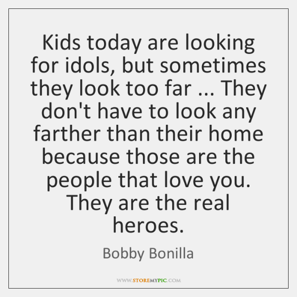 Kids today are looking for idols, but sometimes they look too far ... ...