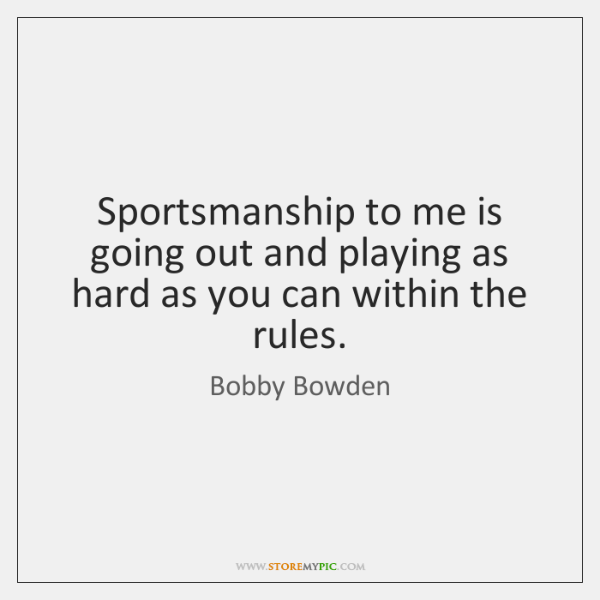 Sportsmanship to me is going out and playing as hard as you ...