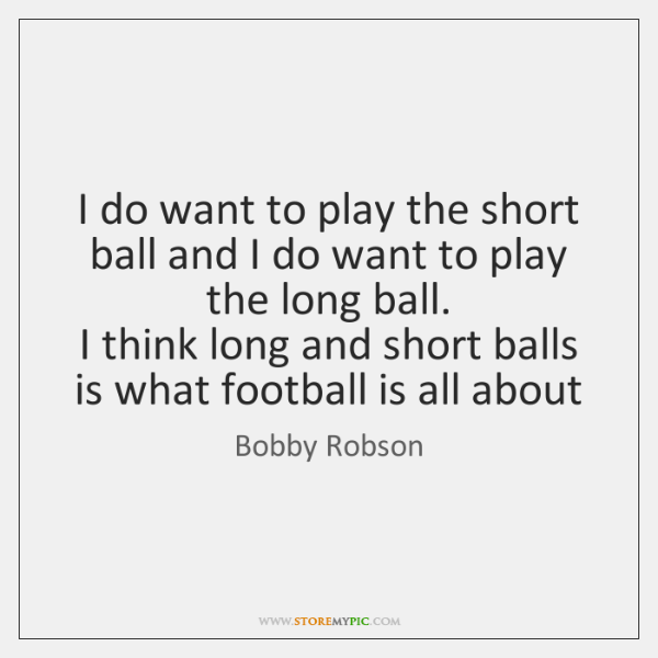 I do want to play the short ball and I do want ...