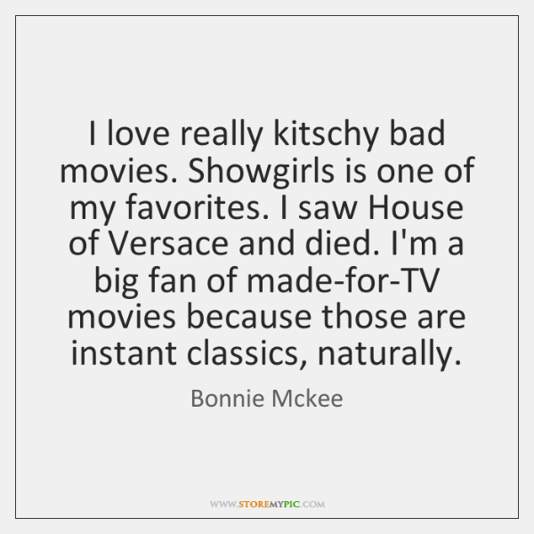 I love really kitschy bad movies. Showgirls is one of my favorites. ...