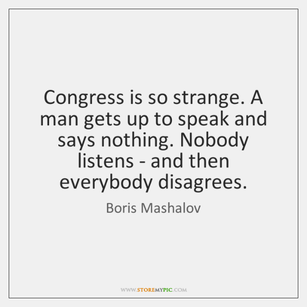 Congress is so strange. A man gets up to speak and says ...