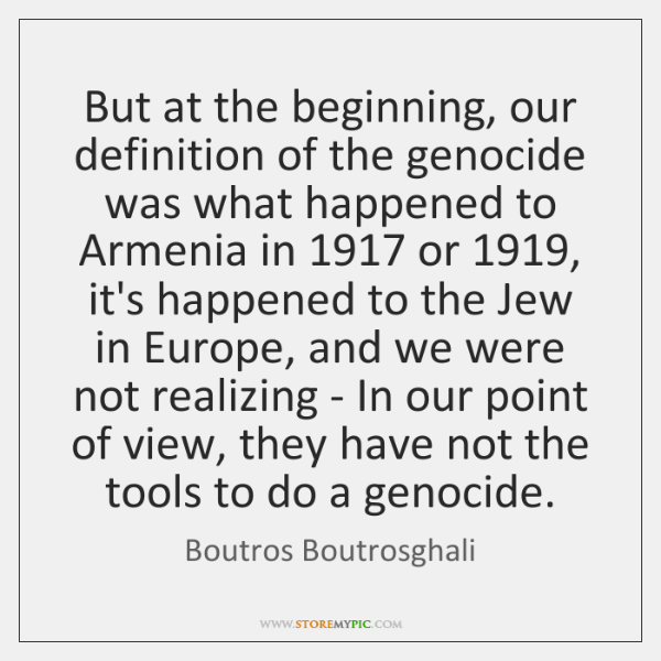 But at the beginning, our definition of the genocide was what happened ...