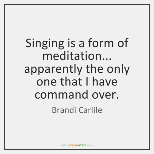 Singing is a form of meditation... apparently the only one that I ...