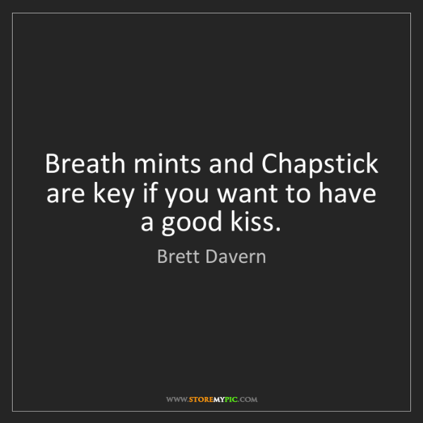 Brett Davern: Breath mints and Chapstick are key if you want to have...