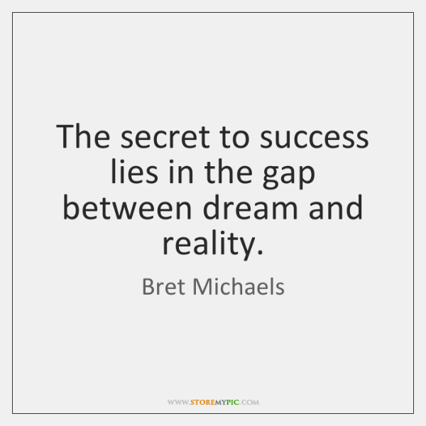 The secret to success lies in the gap between dream and reality.