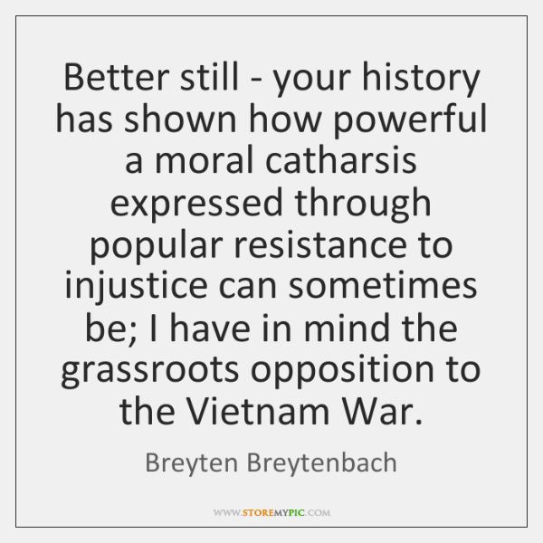 Better still - your history has shown how powerful a moral catharsis ...