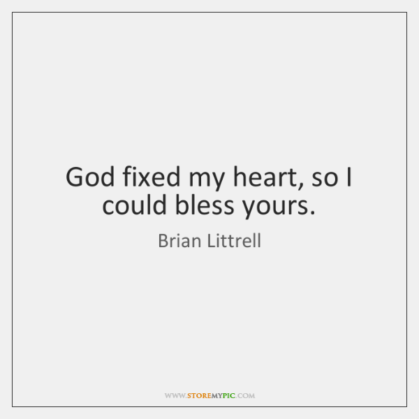 God fixed my heart, so I could bless yours.
